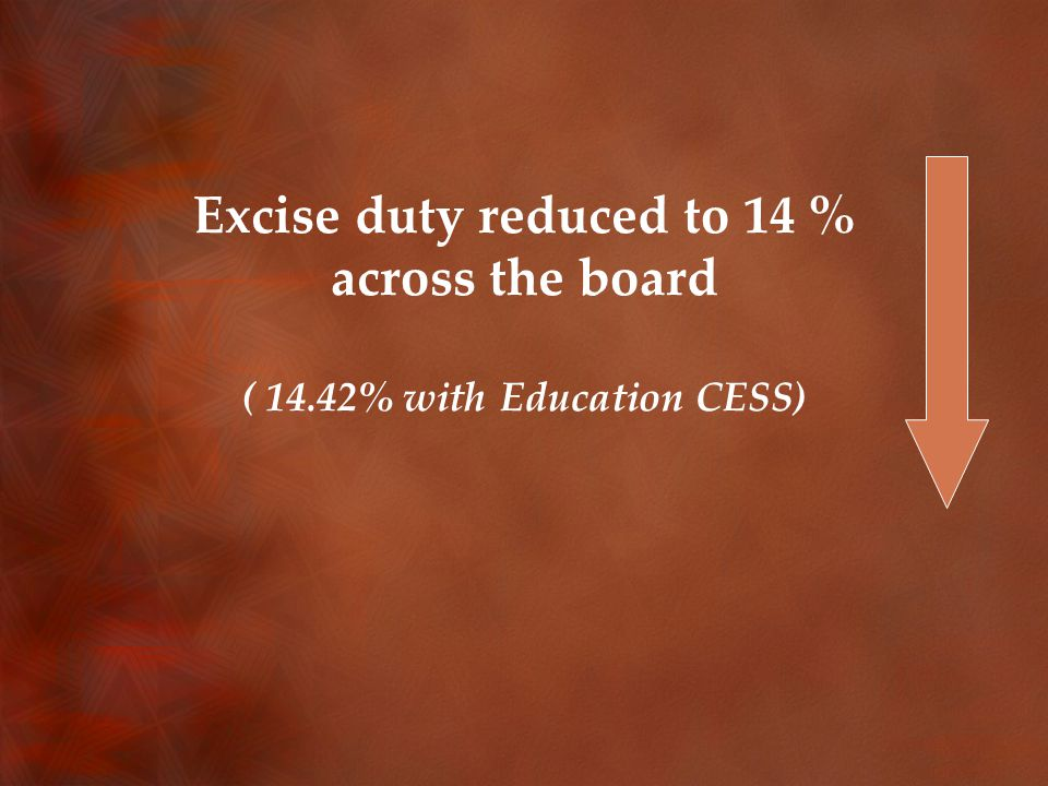 Excise duty reduced to 14 % across the board ( 14.42% with Education CESS)