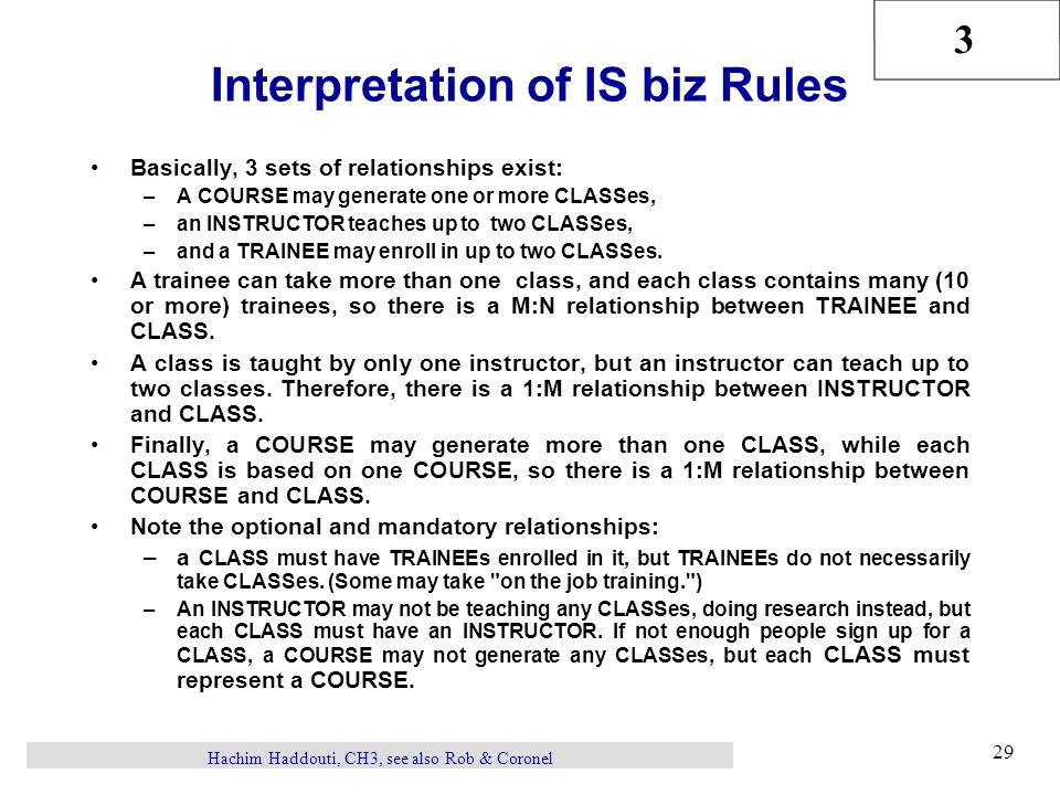 3 Hachim Haddouti, CH3, see also Rob & Coronel 29 Interpretation of IS biz Rules Basically, 3 sets of relationships exist: –A COURSE may generate one