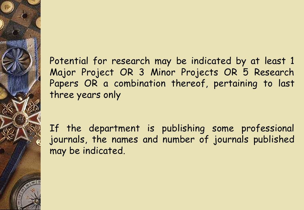 Potential for research may be indicated by at least 1 Major Project OR 3 Minor Projects OR 5 Research Papers OR a combination thereof, pertaining to last three years only If the department is publishing some professional journals, the names and number of journals published may be indicated.