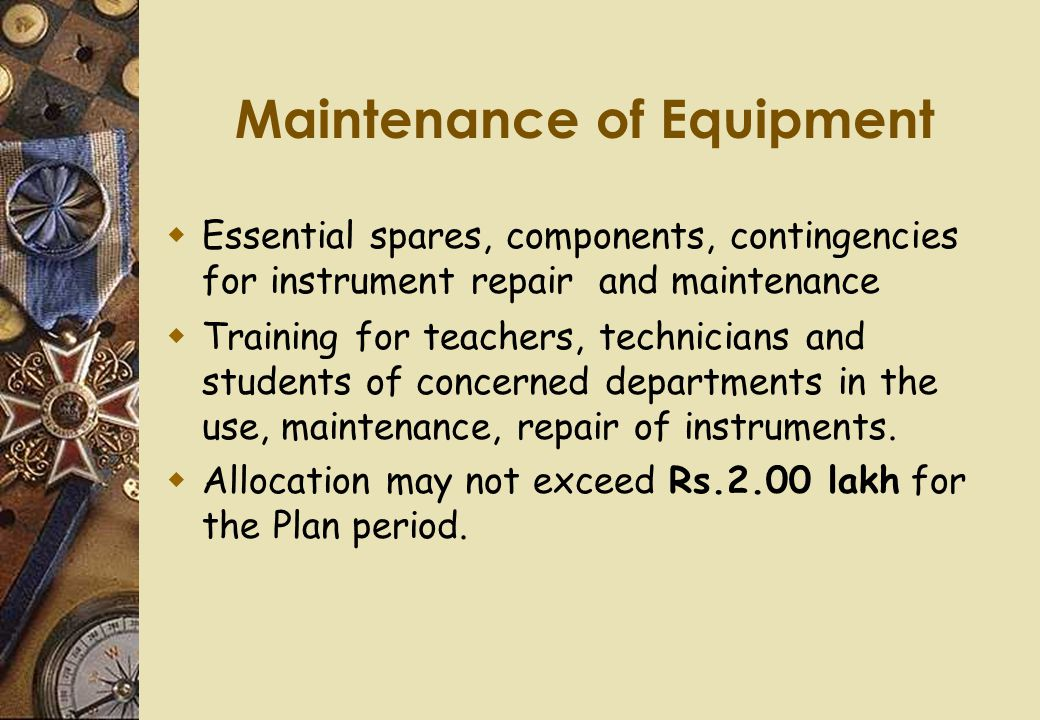 Maintenance of Equipment  Essential spares, components, contingencies for instrument repair and maintenance  Training for teachers, technicians and