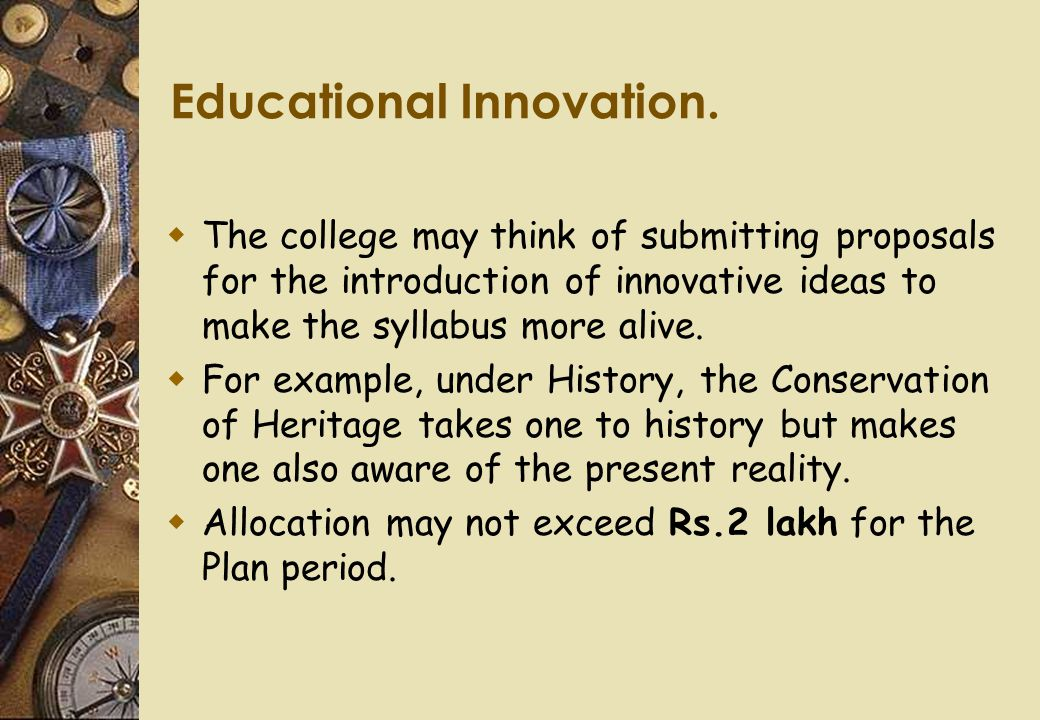 Educational Innovation.  The college may think of submitting proposals for the introduction of innovative ideas to make the syllabus more alive.  Fo