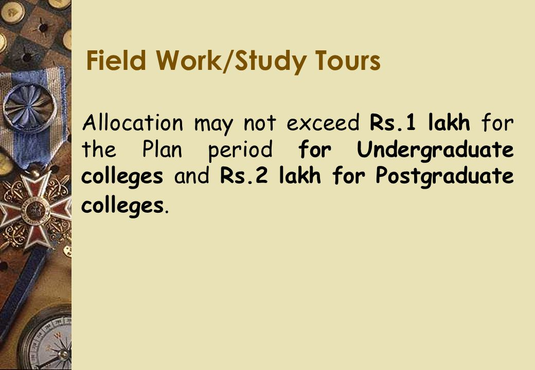 Field Work/Study Tours Allocation may not exceed Rs.1 lakh for the Plan period for Undergraduate colleges and Rs.2 lakh for Postgraduate colleges.