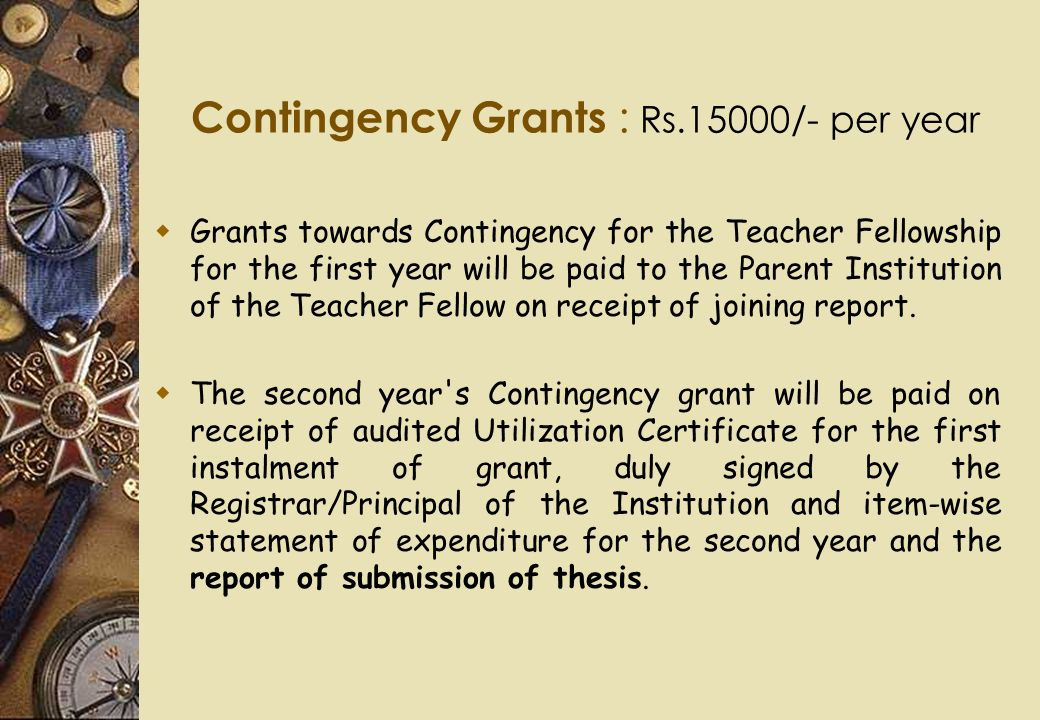 Contingency Grants : Rs.15000/- per year  Grants towards Contingency for the Teacher Fellowship for the first year will be paid to the Parent Institu