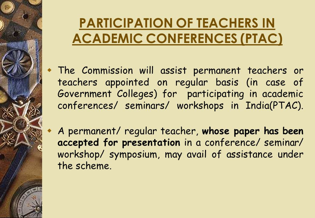 PARTICIPATION OF TEACHERS IN ACADEMIC CONFERENCES (PTAC)  The Commission will assist permanent teachers or teachers appointed on regular basis (in case of Government Colleges) for participating in academic conferences/ seminars/ workshops in India(PTAC).