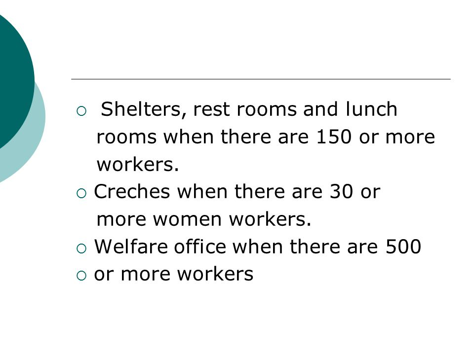  Shelters, rest rooms and lunch rooms when there are 150 or more workers.  Creches when there are 30 or more women workers.  Welfare office when th