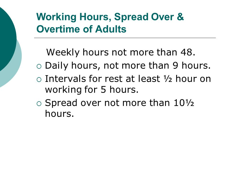 Working Hours, Spread Over & Overtime of Adults Weekly hours not more than 48.  Daily hours, not more than 9 hours.  Intervals for rest at least ½ h