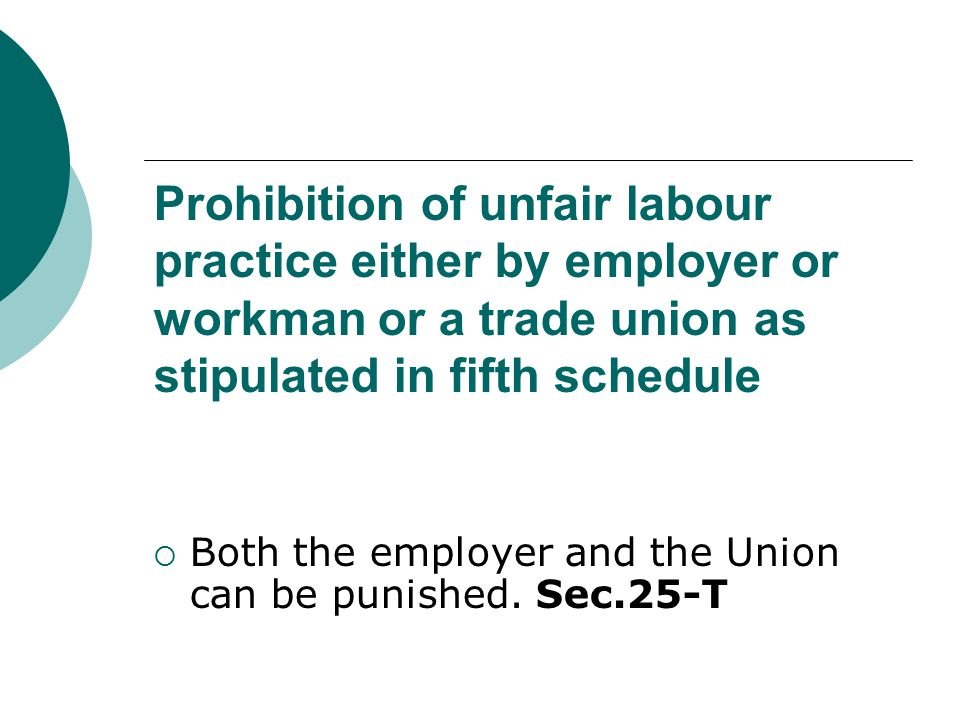 Prohibition of unfair labour practice either by employer or workman or a trade union as stipulated in fifth schedule  Both the employer and the Union
