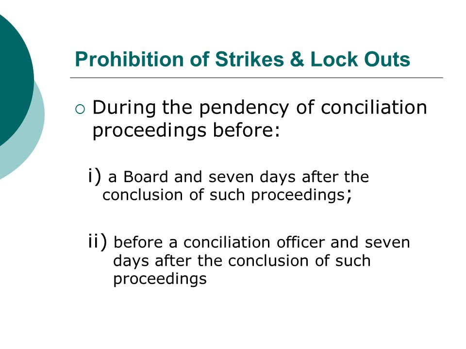 Prohibition of Strikes & Lock Outs  During the pendency of conciliation proceedings before: i) a Board and seven days after the conclusion of such pr