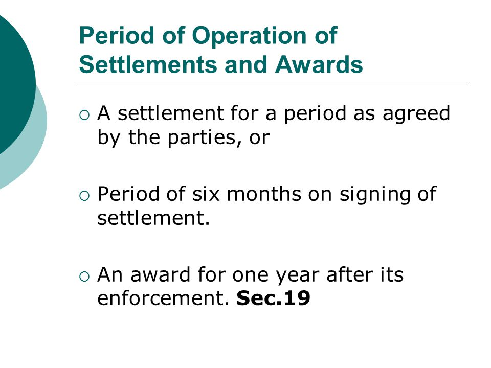 Period of Operation of Settlements and Awards  A settlement for a period as agreed by the parties, or  Period of six months on signing of settlement