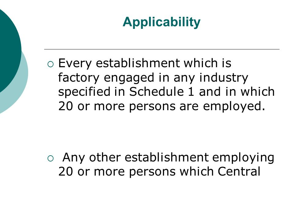 Applicability  Every establishment which is factory engaged in any industry specified in Schedule 1 and in which 20 or more persons are employed.  A