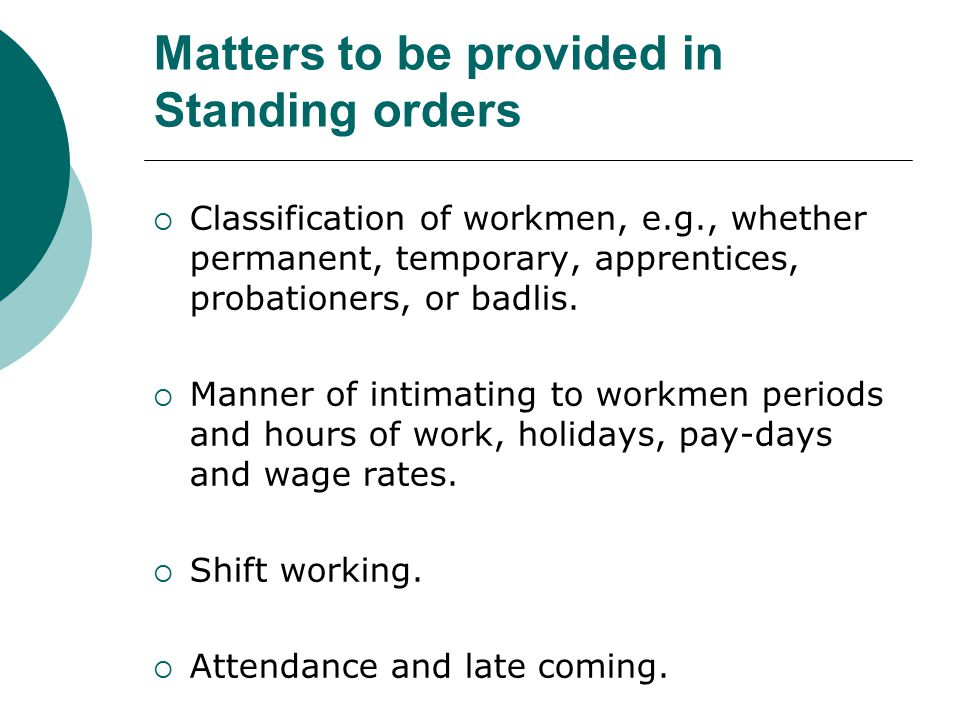 Matters to be provided in Standing orders  Classification of workmen, e.g., whether permanent, temporary, apprentices, probationers, or badlis.  Man