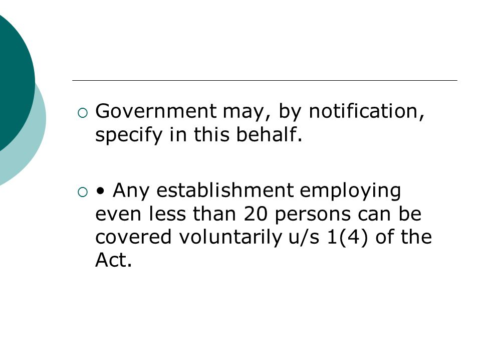  Government may, by notification, specify in this behalf.  Any establishment employing even less than 20 persons can be covered voluntarily u/s 1(4)