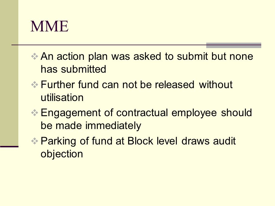 MME  An action plan was asked to submit but none has submitted  Further fund can not be released without utilisation  Engagement of contractual employee should be made immediately  Parking of fund at Block level draws audit objection