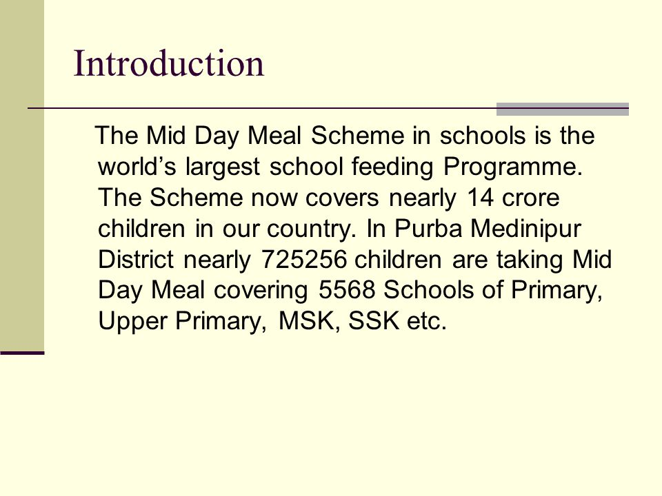 Introduction The Mid Day Meal Scheme in schools is the world's largest school feeding Programme.
