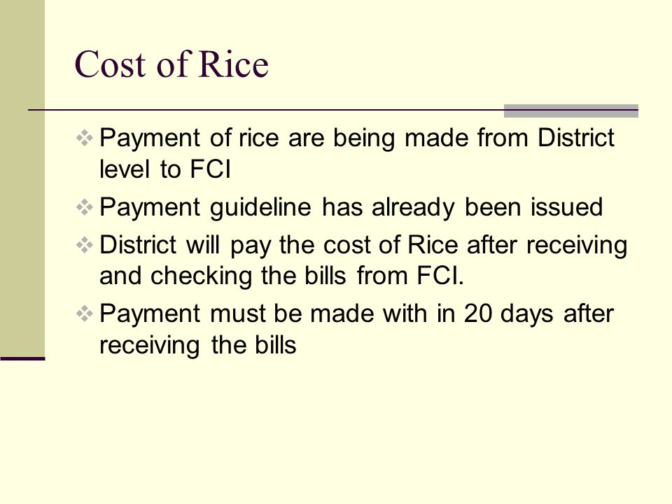 Cost of Rice  Payment of rice are being made from District level to FCI  Payment guideline has already been issued  District will pay the cost of Rice after receiving and checking the bills from FCI.