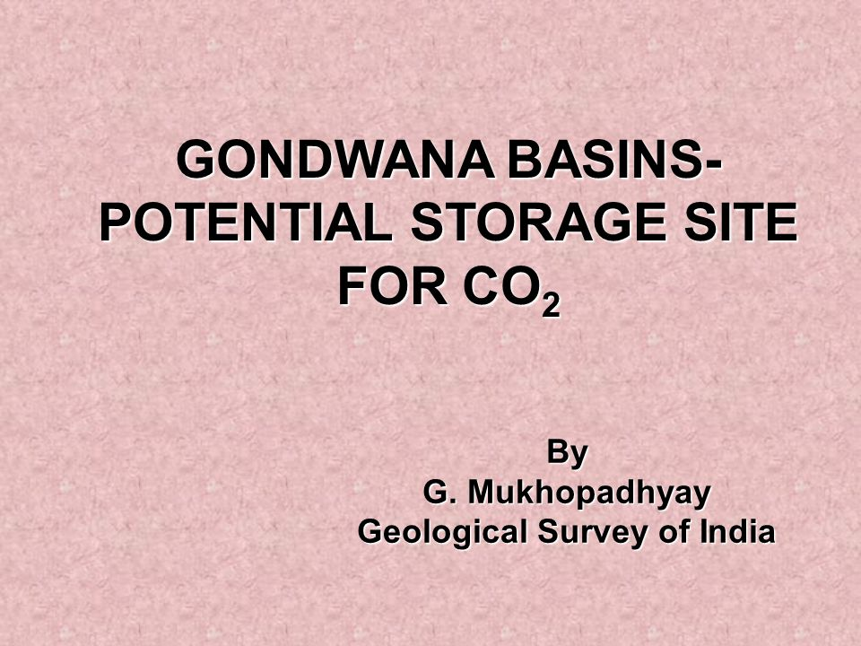 GONDWANA BASINS- POTENTIAL STORAGE SITE FOR CO 2 By G. Mukhopadhyay Geological Survey of India