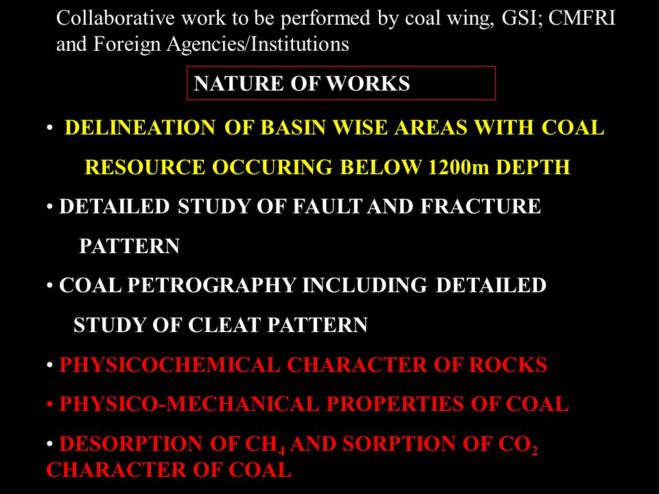 DELINEATION OF BASIN WISE AREAS WITH COAL RESOURCE OCCURING BELOW 1200m DEPTH DETAILED STUDY OF FAULT AND FRACTURE PATTERN COAL PETROGRAPHY INCLUDING DETAILED STUDY OF CLEAT PATTERN PHYSICOCHEMICAL CHARACTER OF ROCKS PHYSICO-MECHANICAL PROPERTIES OF COAL DESORPTION OF CH 4 AND SORPTION OF CO 2 CHARACTER OF COAL NATURE OF WORKS Collaborative work to be performed by coal wing, GSI; CMFRI and Foreign Agencies/Institutions
