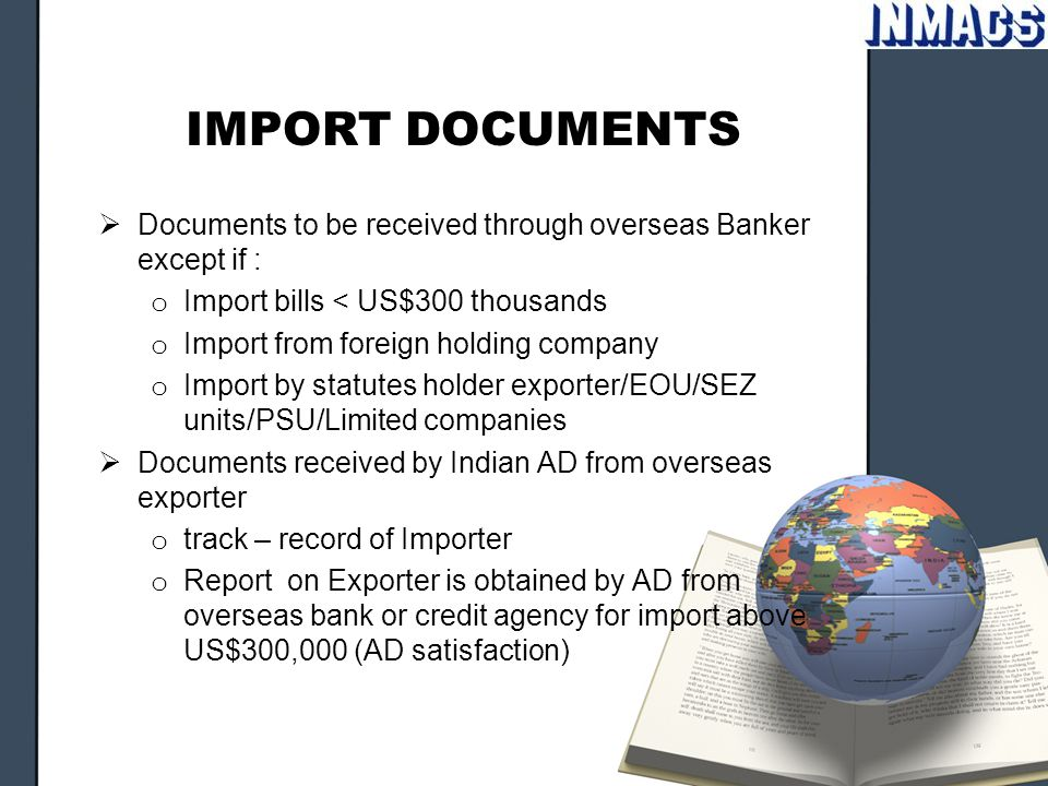 IMPORT DOCUMENTS  Documents to be received through overseas Banker except if : o Import bills < US$300 thousands o Import from foreign holding company o Import by statutes holder exporter/EOU/SEZ units/PSU/Limited companies  Documents received by Indian AD from overseas exporter o track – record of Importer o Report on Exporter is obtained by AD from overseas bank or credit agency for import above US$300,000 (AD satisfaction)