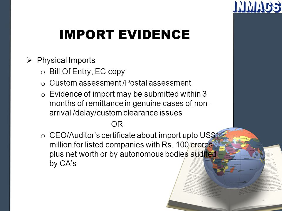IMPORT EVIDENCE  Physical Imports o Bill Of Entry, EC copy o Custom assessment /Postal assessment o Evidence of import may be submitted within 3 mont