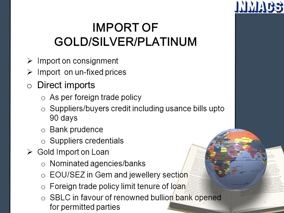 IMPORT OF GOLD/SILVER/PLATINUM  Import on consignment  Import on un-fixed prices o Direct imports o As per foreign trade policy o Suppliers/buyers c