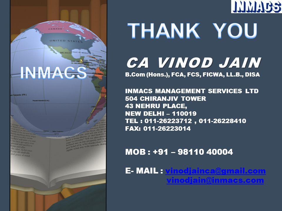 CA VINOD JAIN CA VINOD JAIN B.Com (Hons.), FCA, FCS, FICWA, LL.B., DISA INMACS MANAGEMENT SERVICES LTD 504 CHIRANJIV TOWER 43 NEHRU PLACE, NEW DELHI – 110019 TEL : 011-26223712, 011-26228410 FAX: 011-26223014 MOB : +91 – 98110 40004 E- MAIL : vinodjainca@gmail.com vinodjain@inmacs.comvinodjainca@gmail.comvinodjain@inmacs.com