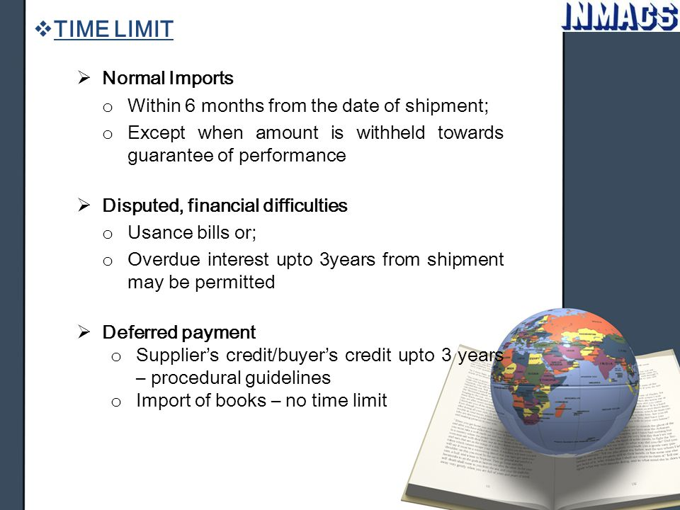  TIME LIMIT  Normal Imports o Within 6 months from the date of shipment; o Except when amount is withheld towards guarantee of performance  Dispute