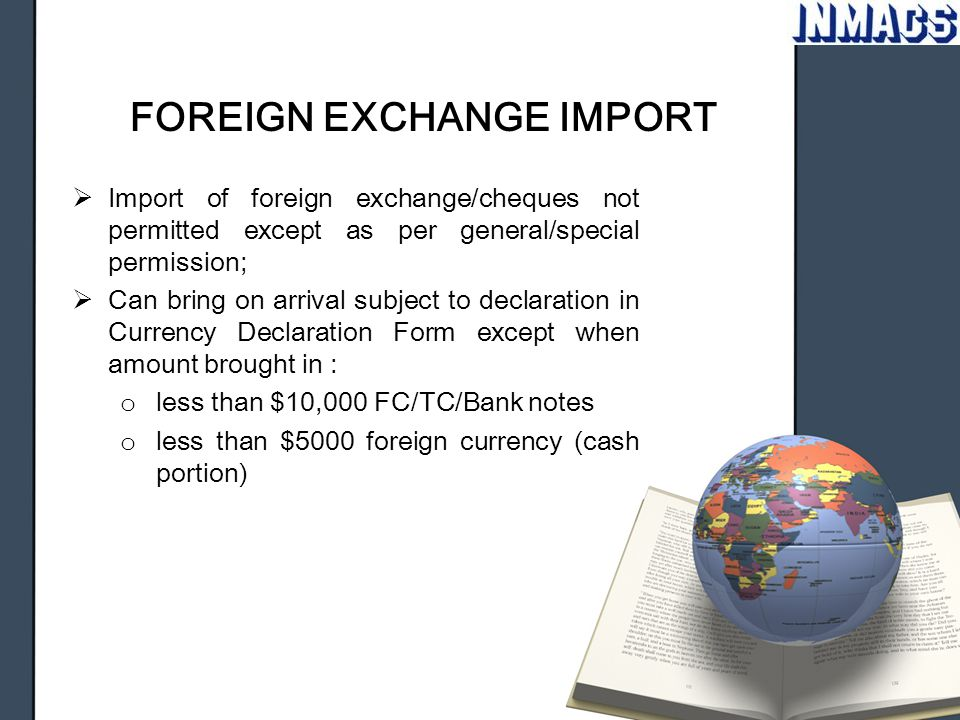 FOREIGN EXCHANGE IMPORT  Import of foreign exchange/cheques not permitted except as per general/special permission;  Can bring on arrival subject to
