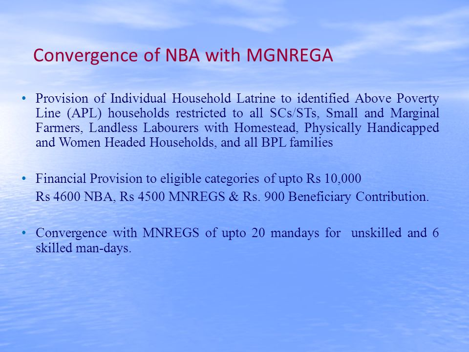 Convergence of NBA with MGNREGA Provision of Individual Household Latrine to identified Above Poverty Line (APL) households restricted to all SCs/STs, Small and Marginal Farmers, Landless Labourers with Homestead, Physically Handicapped and Women Headed Households, and all BPL families Financial Provision to eligible categories of upto Rs 10,000 Rs 4600 NBA, Rs 4500 MNREGS & Rs.