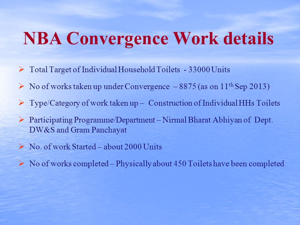 NBA Convergence Work details   Total Target of Individual Household Toilets - 33000 Units   No of works taken up under Convergence – 8875 (as on 11 th Sep 2013)   Type/Category of work taken up – Construction of Individual HHs Toilets   Participating Programme/Department – Nirmal Bharat Abhiyan of Dept.
