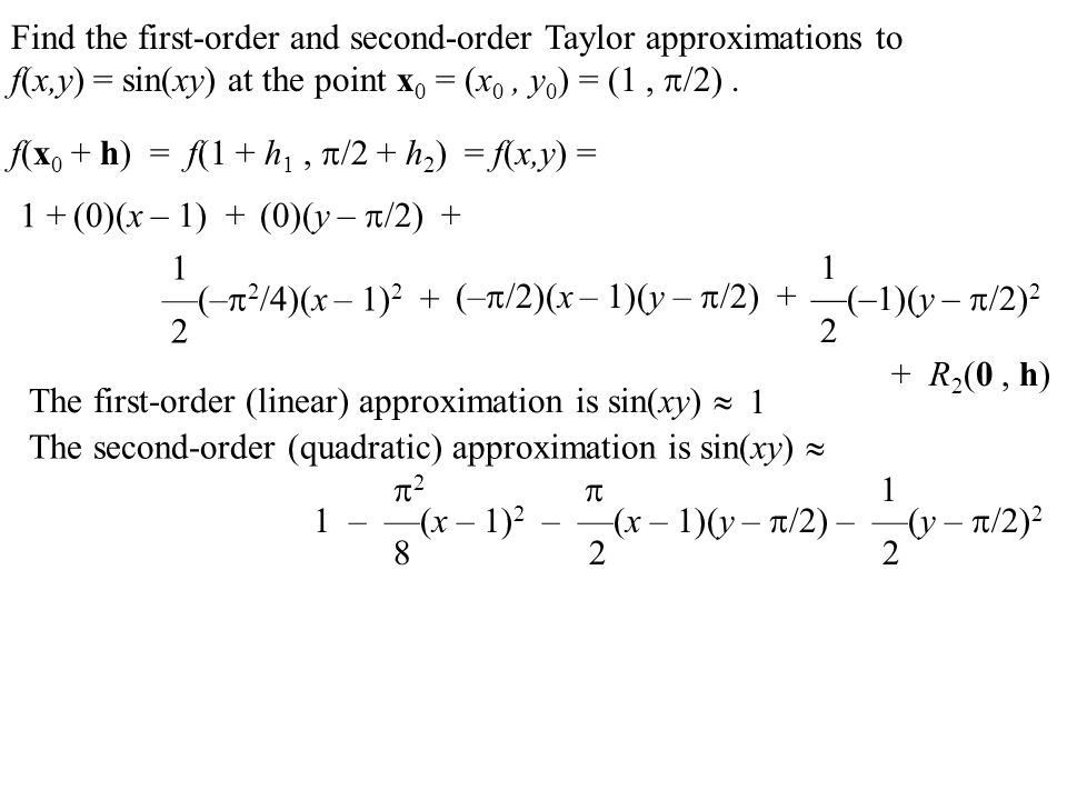 Find the first-order and second-order Taylor approximations to f(x,y) = sin(xy) at the point x 0 = (x 0, y 0 ) = (1,  /2). f(x 0 + h) = f(1 + h 1, 