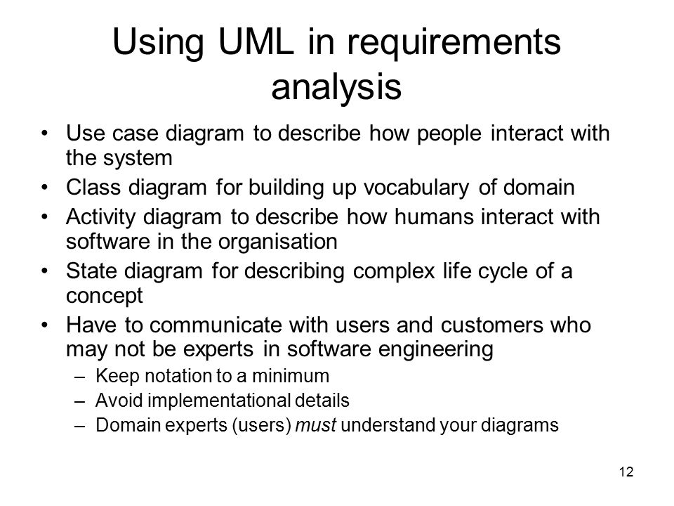 12 Using UML in requirements analysis Use case diagram to describe how people interact with the system Class diagram for building up vocabulary of dom