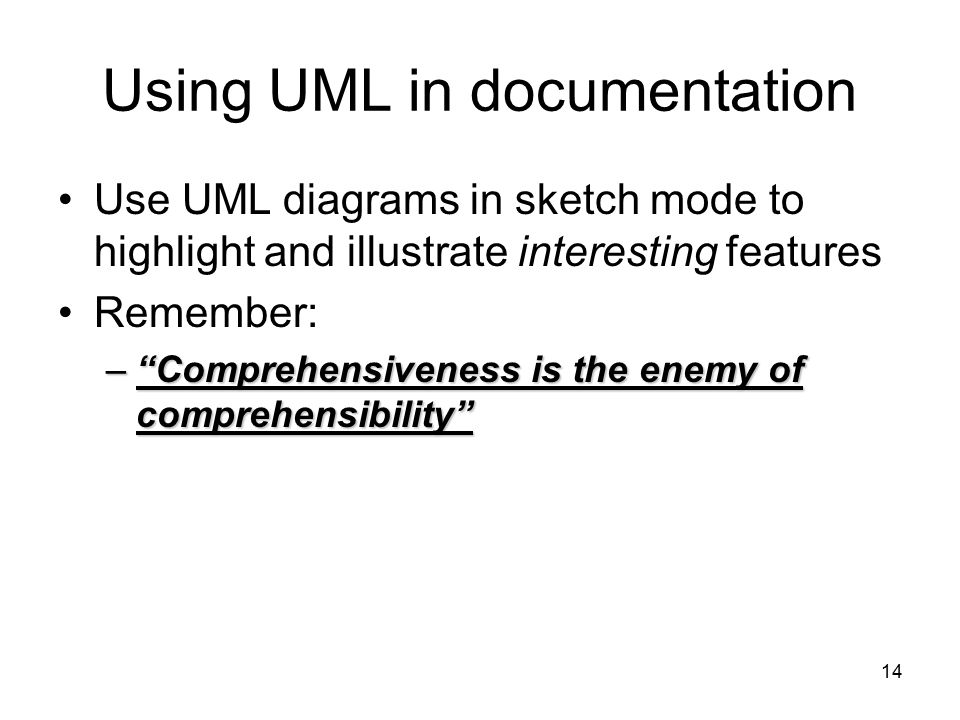 """14 Using UML in documentation Use UML diagrams in sketch mode to highlight and illustrate interesting features Remember: –""""Comprehensiveness is the en"""