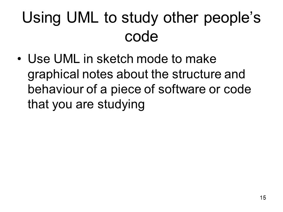 15 Using UML to study other people's code Use UML in sketch mode to make graphical notes about the structure and behaviour of a piece of software or c