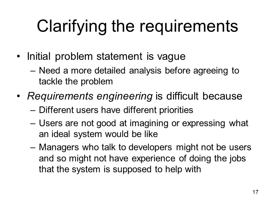 17 Clarifying the requirements Initial problem statement is vague –Need a more detailed analysis before agreeing to tackle the problem Requirements en