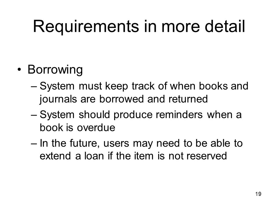 19 Requirements in more detail Borrowing –System must keep track of when books and journals are borrowed and returned –System should produce reminders