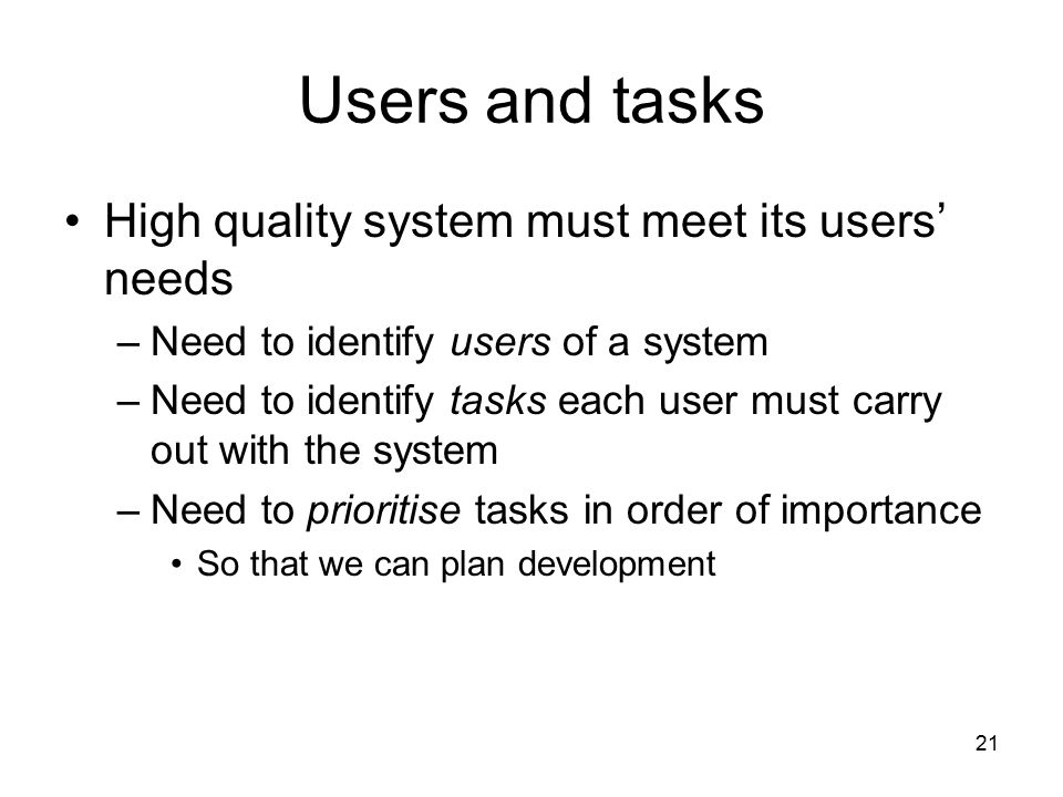 21 Users and tasks High quality system must meet its users' needs –Need to identify users of a system –Need to identify tasks each user must carry out