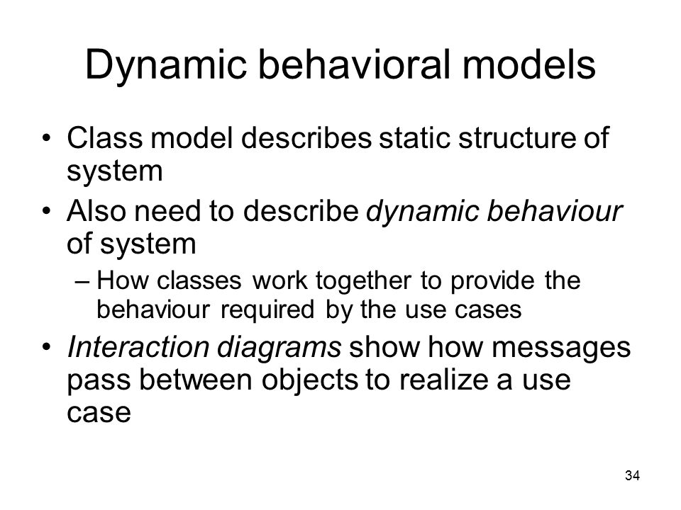 34 Dynamic behavioral models Class model describes static structure of system Also need to describe dynamic behaviour of system –How classes work toge