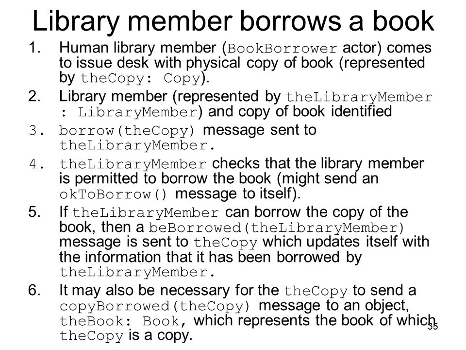 35 Library member borrows a book 1.Human library member ( BookBorrower actor) comes to issue desk with physical copy of book (represented by theCopy: