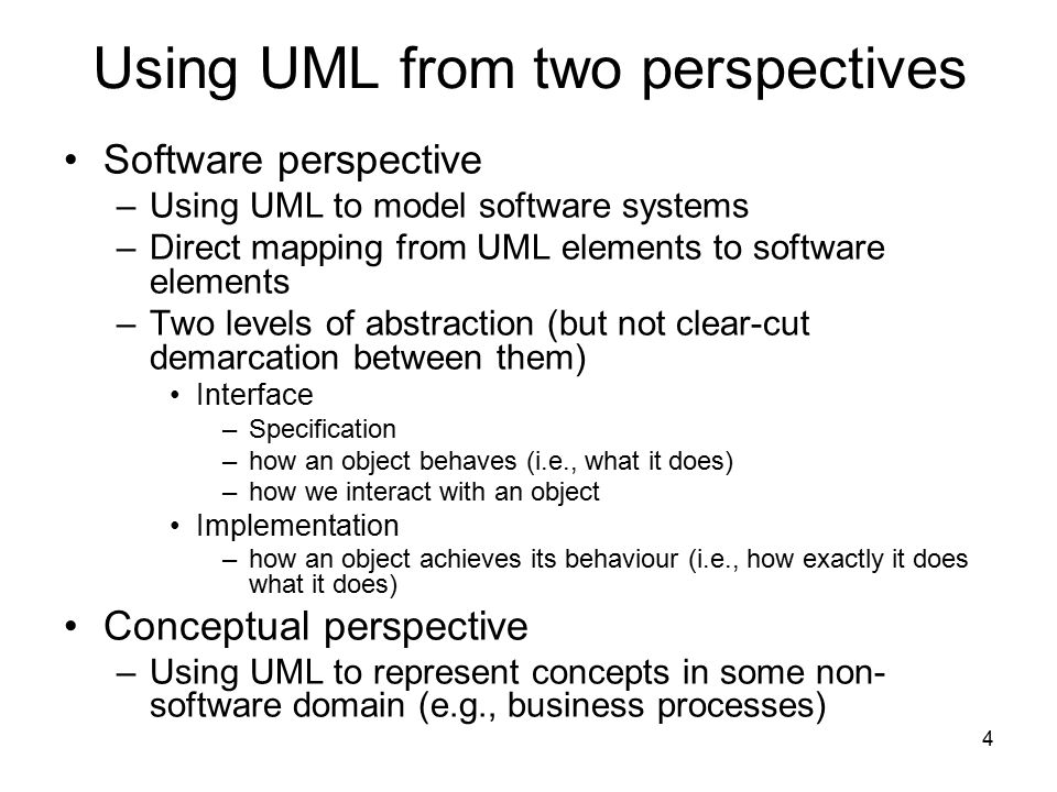 4 Using UML from two perspectives Software perspective –Using UML to model software systems –Direct mapping from UML elements to software elements –Tw