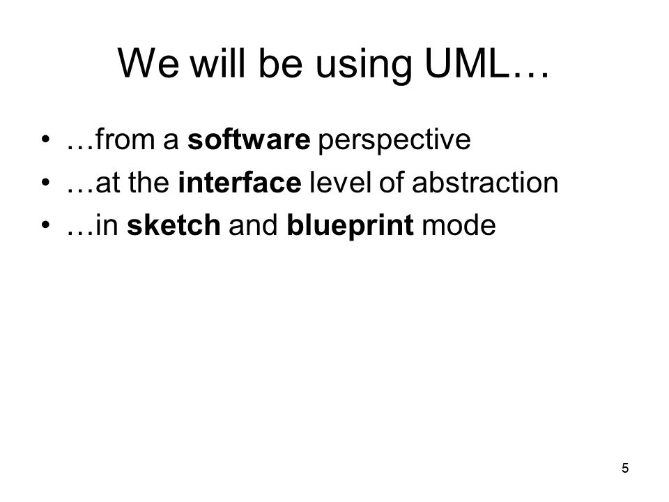 5 We will be using UML… …from a software perspective …at the interface level of abstraction …in sketch and blueprint mode