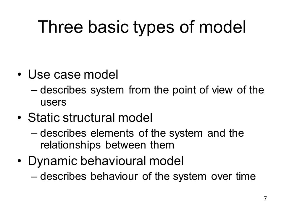 7 Three basic types of model Use case model –describes system from the point of view of the users Static structural model –describes elements of the s