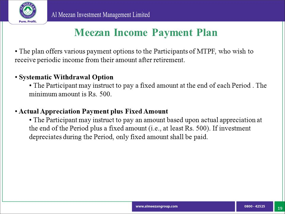 19 Meezan Income Payment Plan The plan offers various payment options to the Participants of MTPF, who wish to receive periodic income from their amou