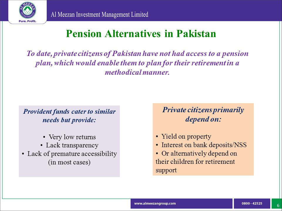 Pension Alternatives in Pakistan 6 To date, private citizens of Pakistan have not had access to a pension plan, which would enable them to plan for th