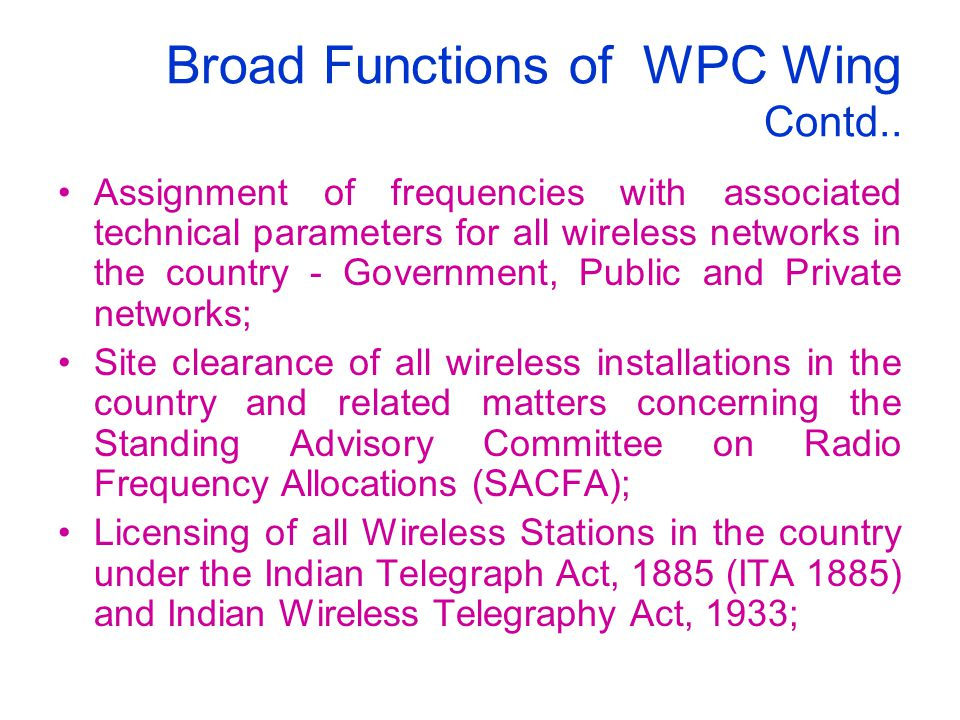 Broad Functions of WPC Wing Contd.. Assignment of frequencies with associated technical parameters for all wireless networks in the country - Governme