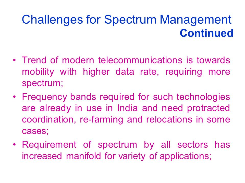 Challenges for Spectrum Management Continued Trend of modern telecommunications is towards mobility with higher data rate, requiring more spectrum; Fr