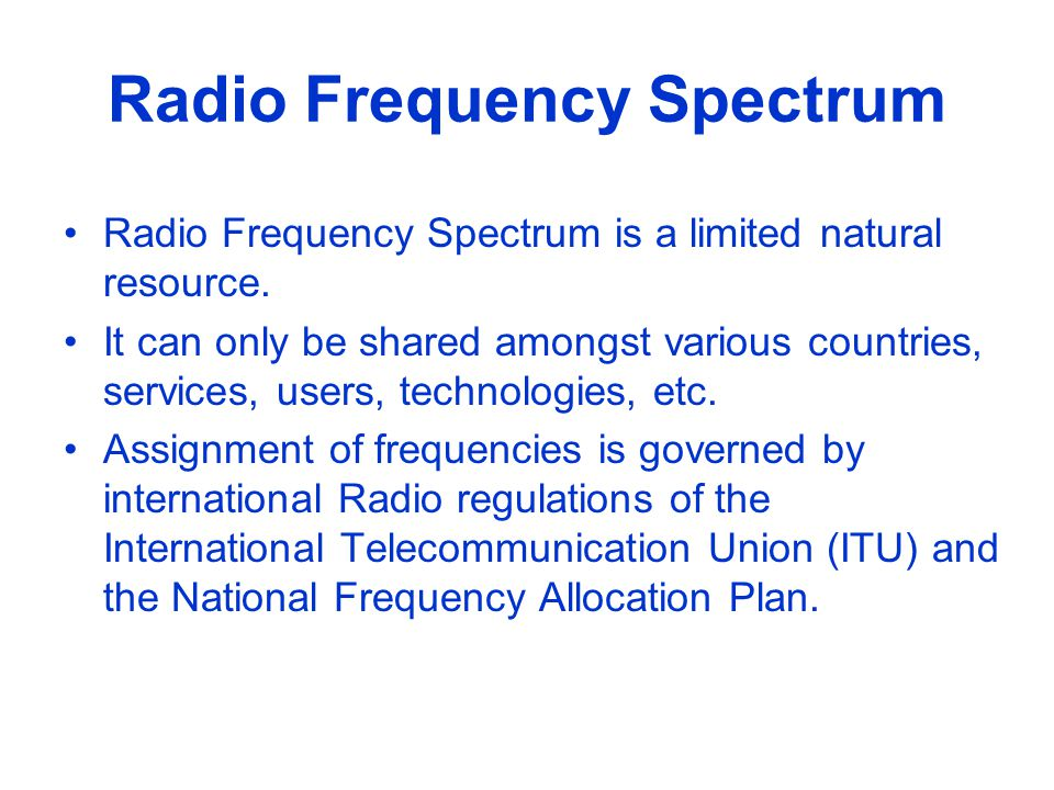 Radio Frequency Spectrum continued The limitation of radio frequency spectrum, a natural resource, is mainly due to: Propagation characteristics of radio waves; Availability of technology and equipment for different applications; Suitability of frequency bands for specific applications.