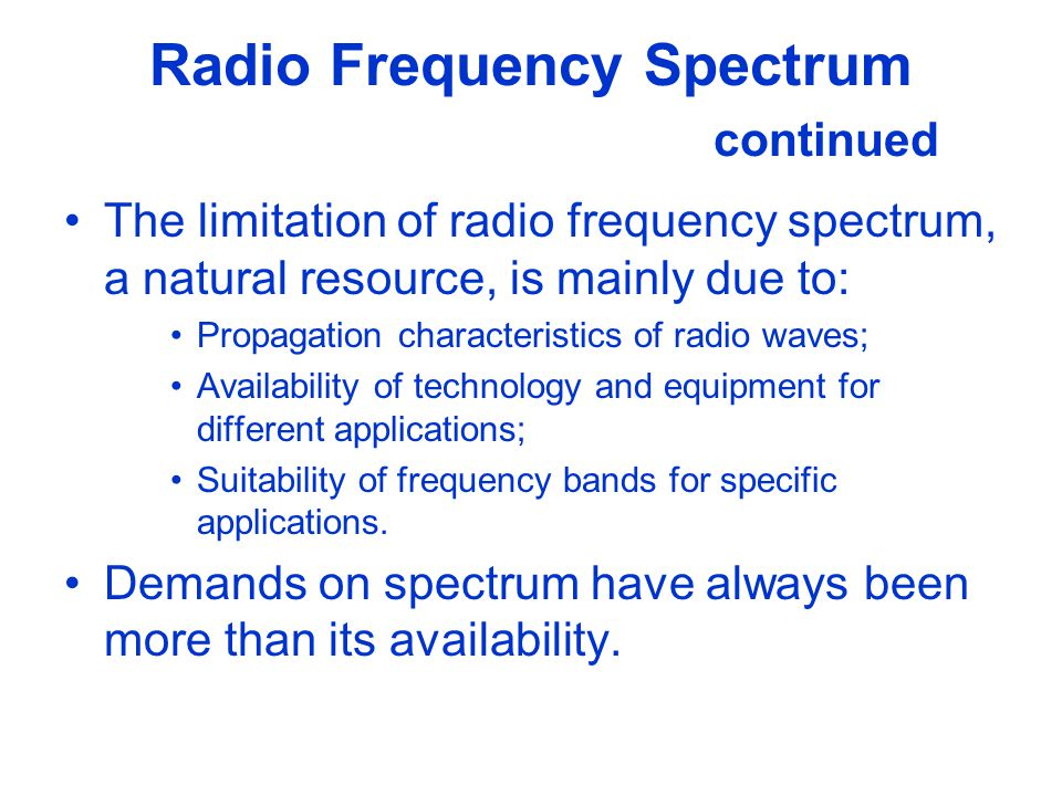 Radio Frequency Spectrum continued The limitation of radio frequency spectrum, a natural resource, is mainly due to: Propagation characteristics of ra