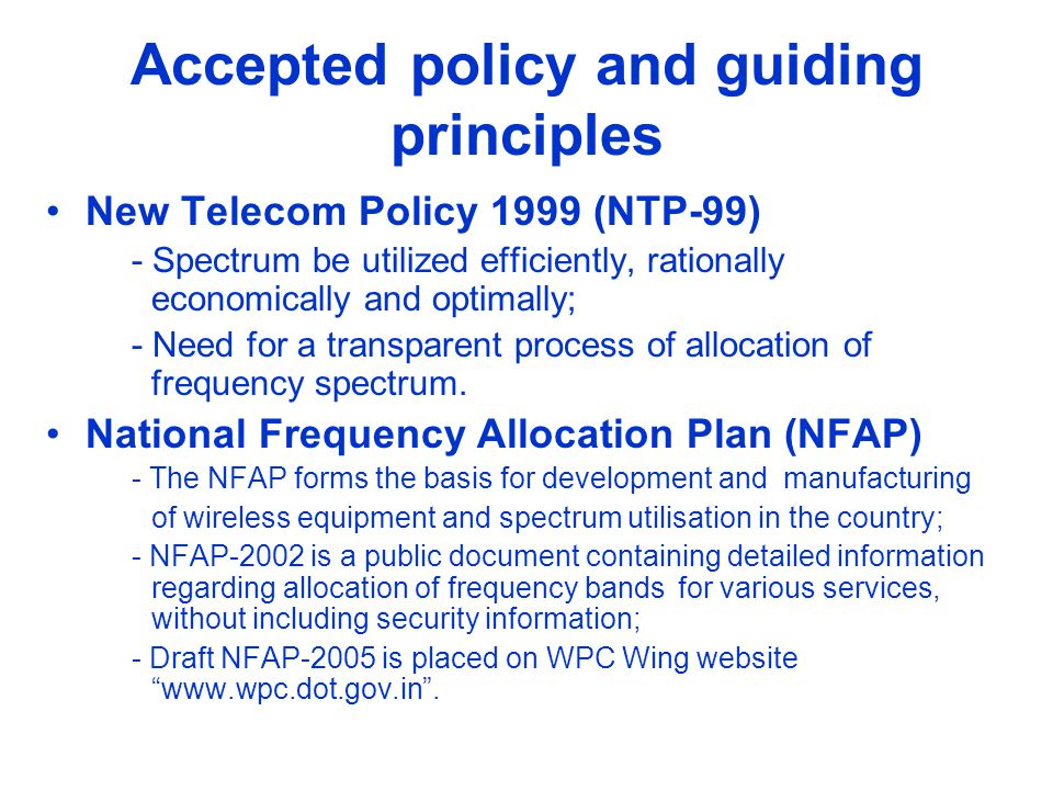 Accepted policy and guiding principles New Telecom Policy 1999 (NTP-99) - Spectrum be utilized efficiently, rationally economically and optimally; - N