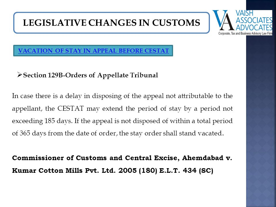 LEGISLATIVE CHANGES IN CUSTOMS VACATION OF STAY IN APPEAL BEFORE CESTAT  Section 129B-Orders of Appellate Tribunal In case there is a delay in disposing of the appeal not attributable to the appellant, the CESTAT may extend the period of stay by a period not exceeding 185 days.