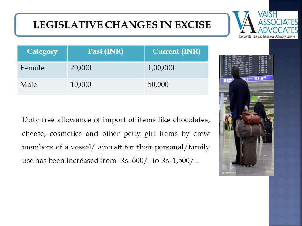 LEGISLATIVE CHANGES IN EXCISE Duty free allowance of import of items like chocolates, cheese, cosmetics and other petty gift items by crew members of a vessel/ aircraft for their personal/family use has been increased from Rs.